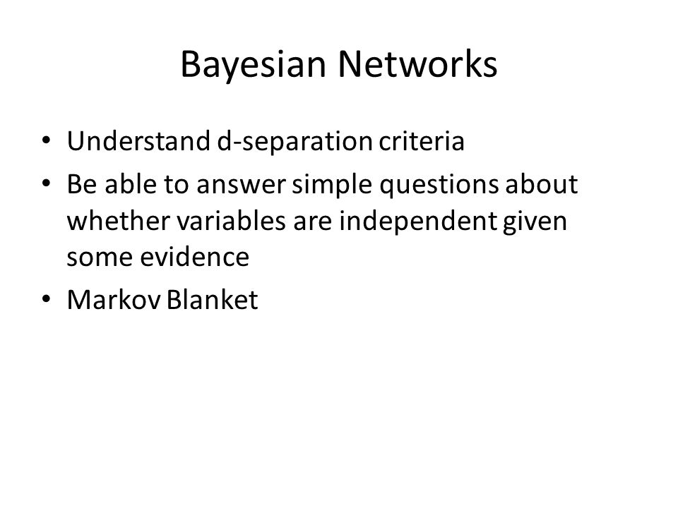 Bayesian Networks Understand d-separation criteria Be able to answer simple questions about whether variables are independent given some evidence Markov Blanket