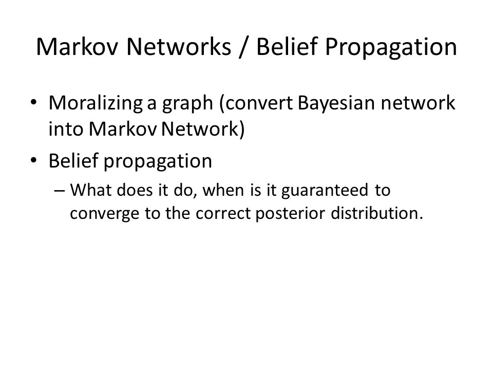 Markov Networks / Belief Propagation Moralizing a graph (convert Bayesian network into Markov Network) Belief propagation – What does it do, when is it guaranteed to converge to the correct posterior distribution.