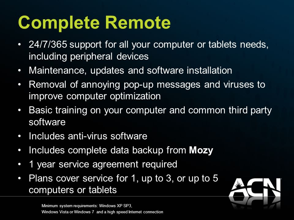 Complete Remote 24/7/365 support for all your computer or tablets needs, including peripheral devices Maintenance, updates and software installation Removal of annoying pop-up messages and viruses to improve computer optimization Basic training on your computer and common third party software Includes anti-virus software Includes complete data backup from Mozy 1 year service agreement required Plans cover service for 1, up to 3, or up to 5 computers or tablets Minimum system requirements: Windows XP SP3, Windows Vista or Windows 7 and a high speed Internet connection