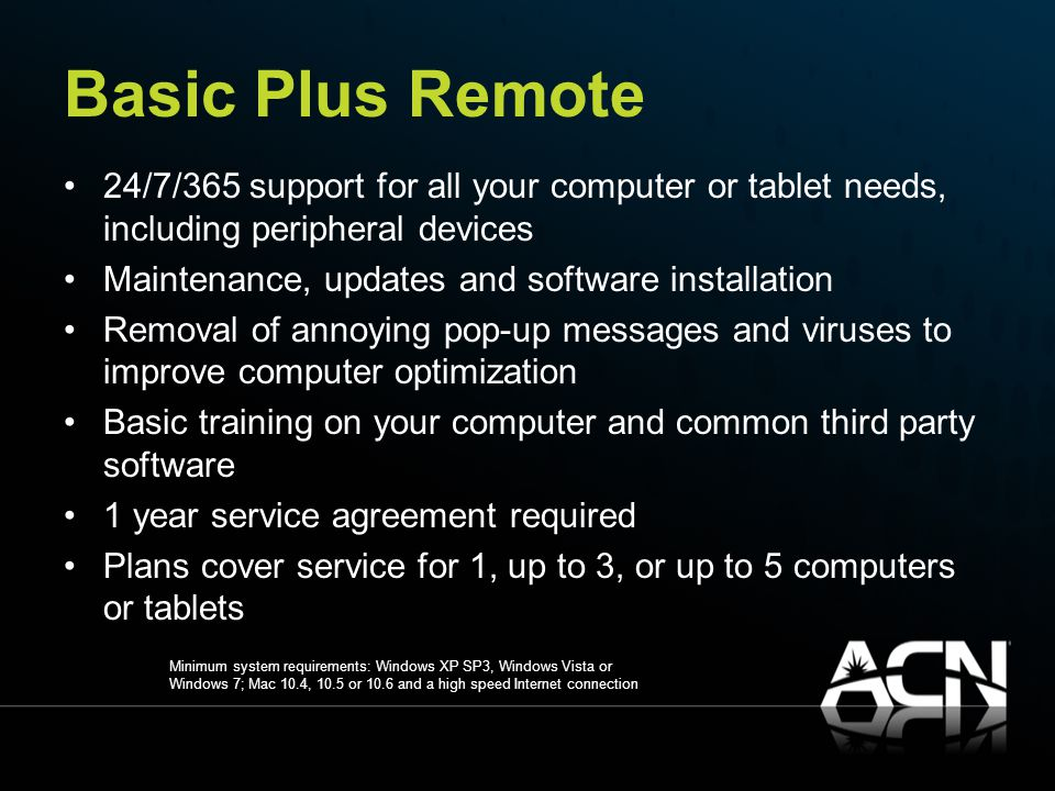 Basic Plus Remote 24/7/365 support for all your computer or tablet needs, including peripheral devices Maintenance, updates and software installation Removal of annoying pop-up messages and viruses to improve computer optimization Basic training on your computer and common third party software 1 year service agreement required Plans cover service for 1, up to 3, or up to 5 computers or tablets Minimum system requirements: Windows XP SP3, Windows Vista or Windows 7; Mac 10.4, 10.5 or 10.6 and a high speed Internet connection