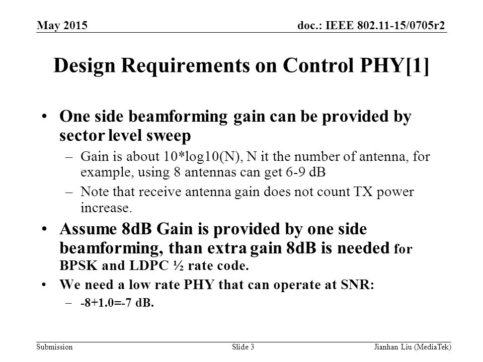 doc.: IEEE /0705r2 Submission Design Requirements on Control PHY[1] One side beamforming gain can be provided by sector level sweep –Gain is about 10*log10(N), N it the number of antenna, for example, using 8 antennas can get 6-9 dB –Note that receive antenna gain does not count TX power increase.