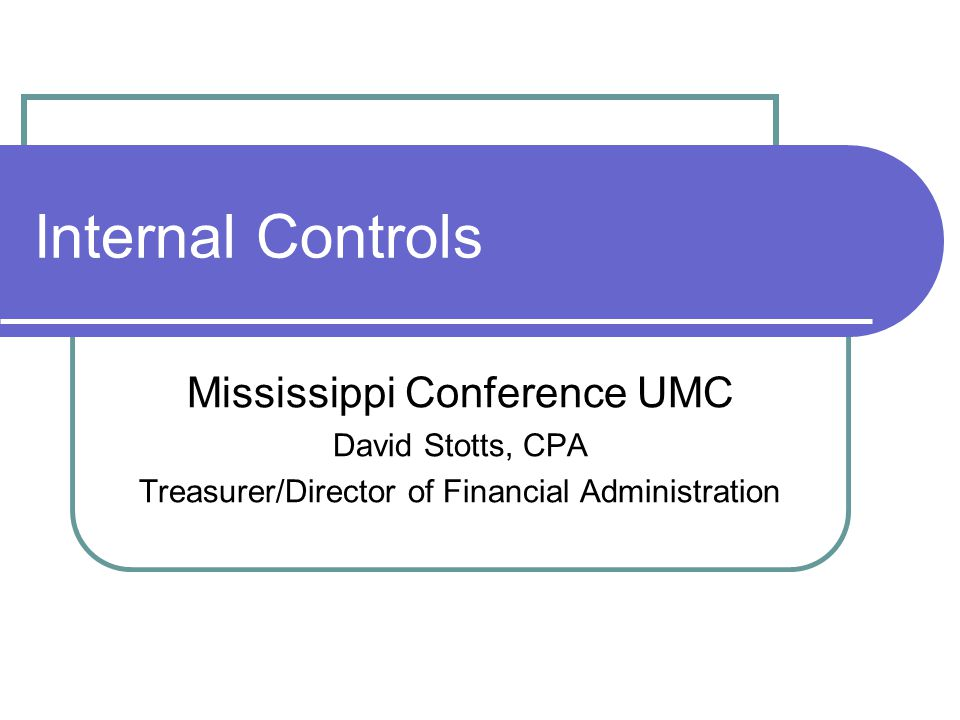 Internal Controls Mississippi Conference UMC David Stotts, CPA Treasurer/Director of Financial Administration