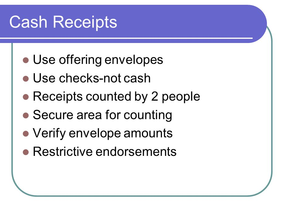 Cash Receipts Use offering envelopes Use checks-not cash Receipts counted by 2 people Secure area for counting Verify envelope amounts Restrictive endorsements