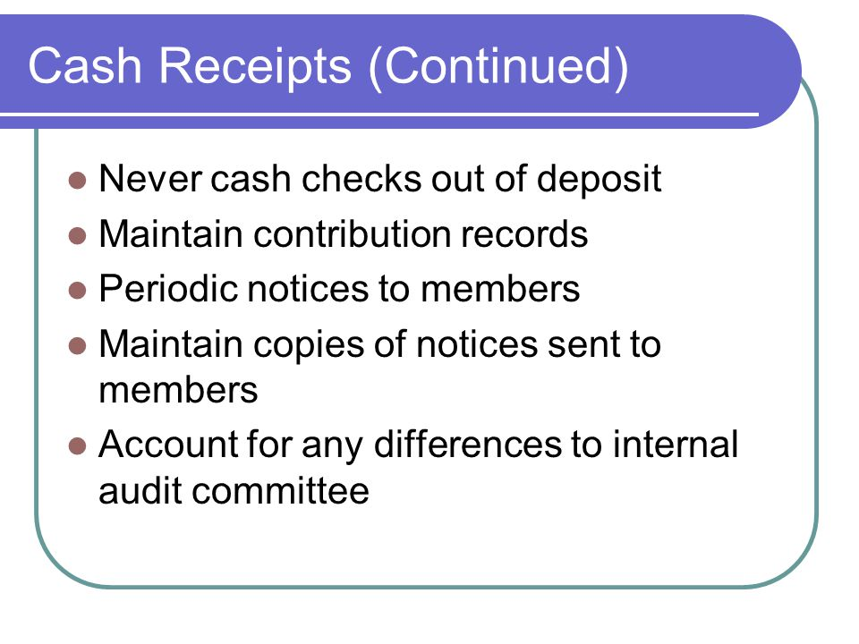 Cash Receipts (Continued) Never cash checks out of deposit Maintain contribution records Periodic notices to members Maintain copies of notices sent to members Account for any differences to internal audit committee