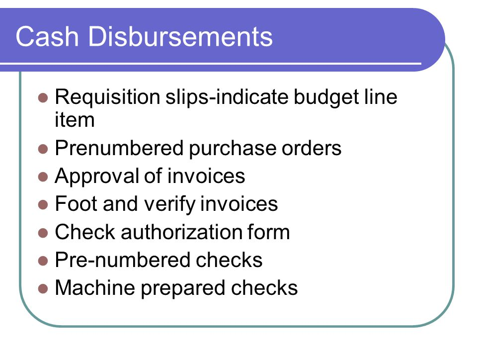 Cash Disbursements Requisition slips-indicate budget line item Prenumbered purchase orders Approval of invoices Foot and verify invoices Check authorization form Pre-numbered checks Machine prepared checks