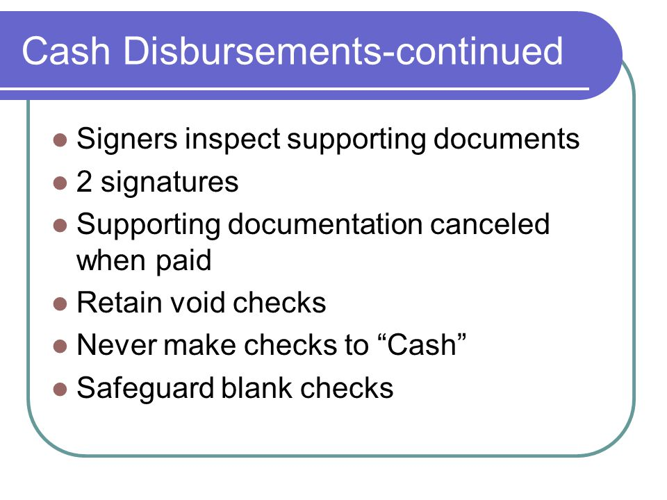 Cash Disbursements-continued Signers inspect supporting documents 2 signatures Supporting documentation canceled when paid Retain void checks Never make checks to Cash Safeguard blank checks