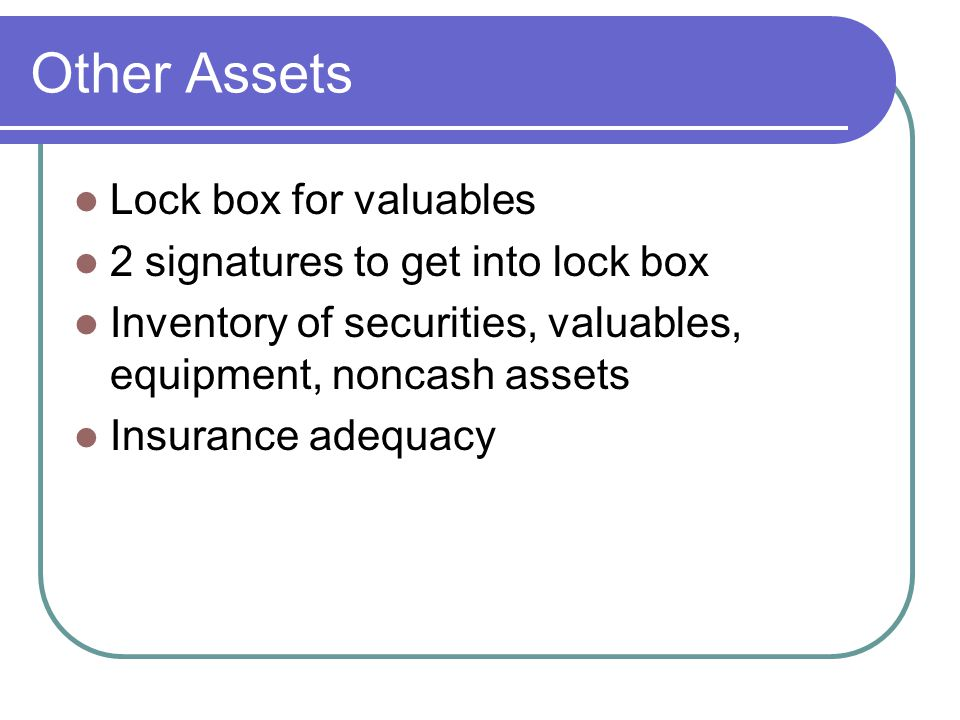 Other Assets Lock box for valuables 2 signatures to get into lock box Inventory of securities, valuables, equipment, noncash assets Insurance adequacy