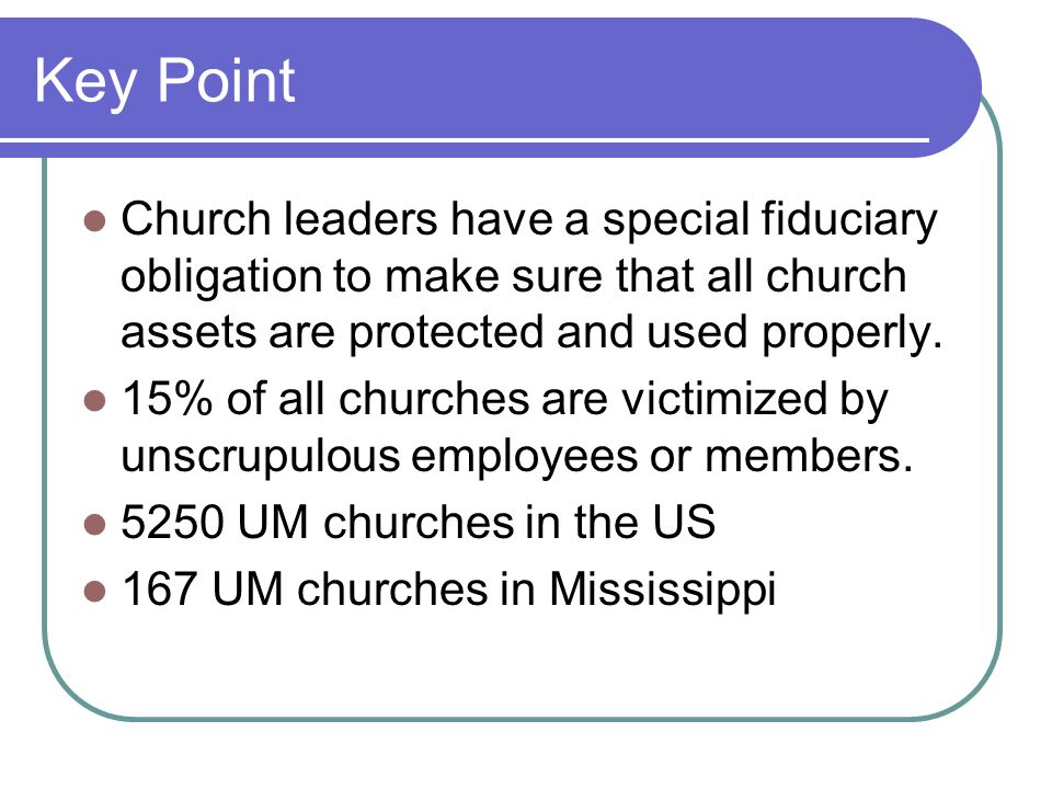 Key Point Church leaders have a special fiduciary obligation to make sure that all church assets are protected and used properly.