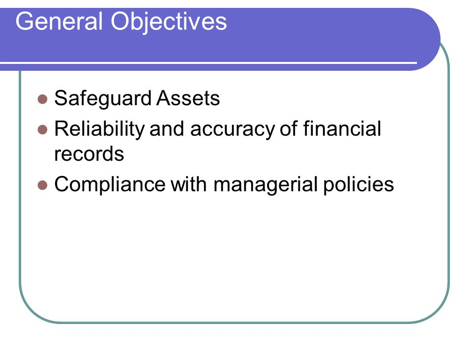 General Objectives Safeguard Assets Reliability and accuracy of financial records Compliance with managerial policies