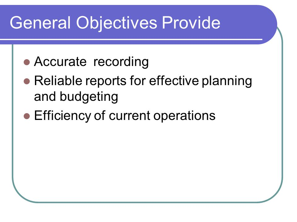 General Objectives Provide Accurate recording Reliable reports for effective planning and budgeting Efficiency of current operations