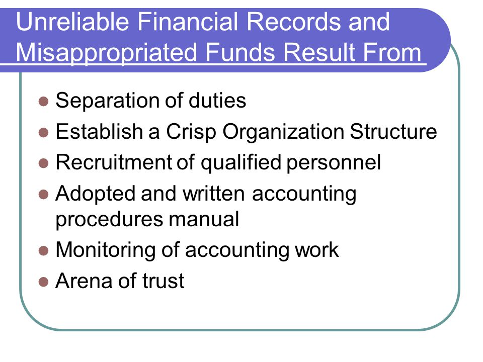 Unreliable Financial Records and Misappropriated Funds Result From Separation of duties Establish a Crisp Organization Structure Recruitment of qualified personnel Adopted and written accounting procedures manual Monitoring of accounting work Arena of trust