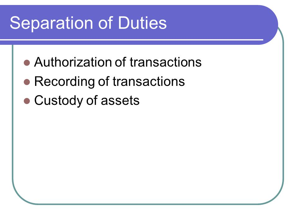Separation of Duties Authorization of transactions Recording of transactions Custody of assets