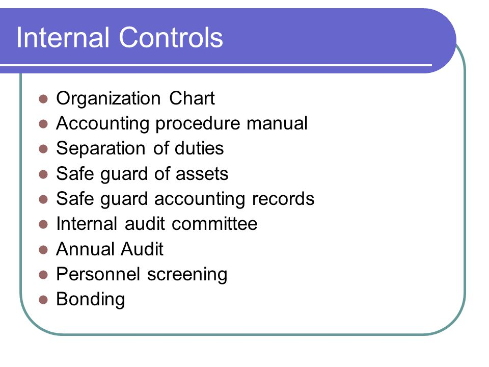 Internal Controls Organization Chart Accounting procedure manual Separation of duties Safe guard of assets Safe guard accounting records Internal audit committee Annual Audit Personnel screening Bonding
