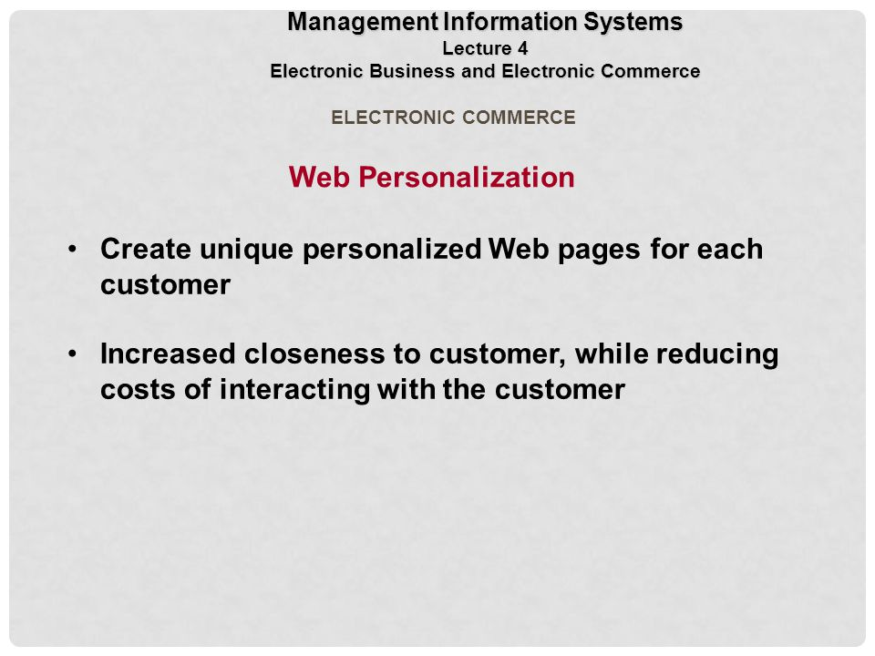 Create unique personalized Web pages for each customer Increased closeness to customer, while reducing costs of interacting with the customer ELECTRONIC COMMERCE Web Personalization Management Information Systems Lecture 4 Electronic Business and Electronic Commerce