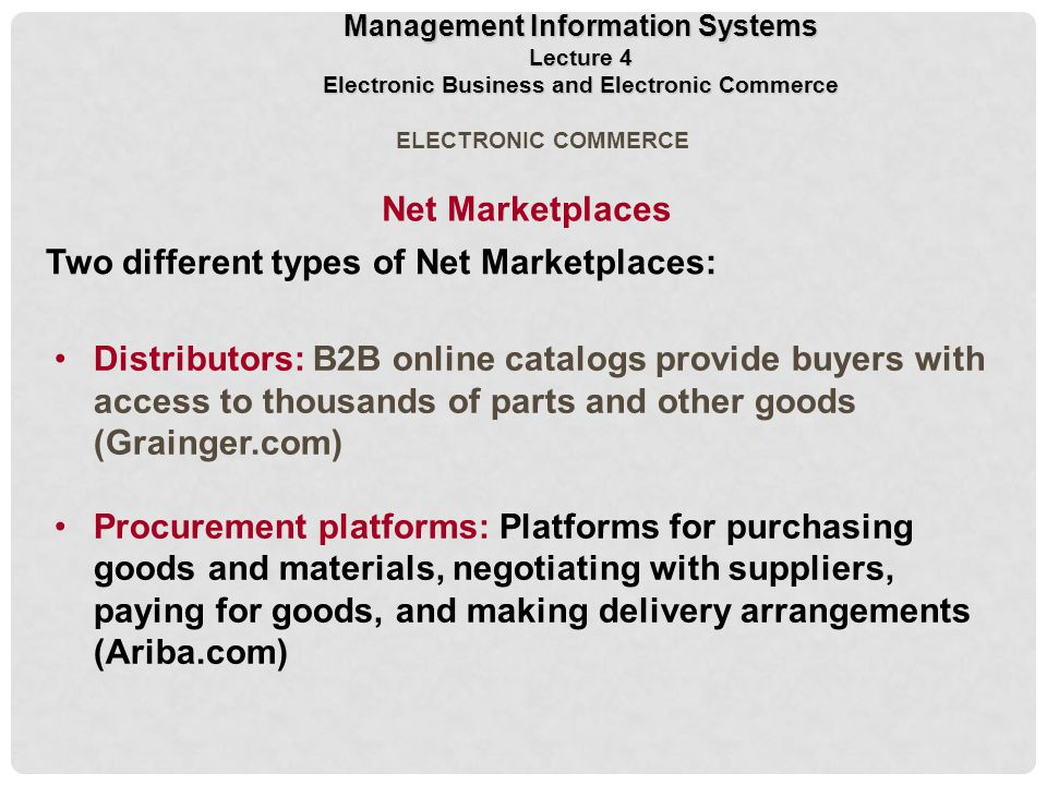 ELECTRONIC COMMERCE Distributors: B2B online catalogs provide buyers with access to thousands of parts and other goods (Grainger.com) Procurement platforms: Platforms for purchasing goods and materials, negotiating with suppliers, paying for goods, and making delivery arrangements (Ariba.com) Two different types of Net Marketplaces: Net Marketplaces Management Information Systems Lecture 4 Electronic Business and Electronic Commerce