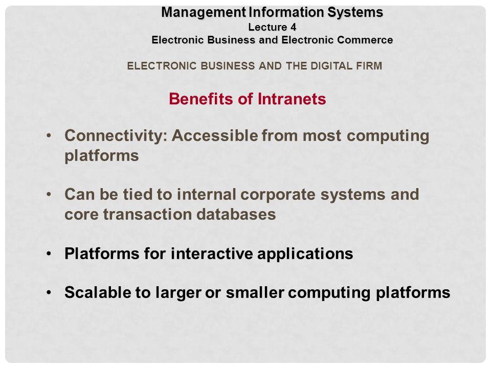 ELECTRONIC BUSINESS AND THE DIGITAL FIRM Connectivity: Accessible from most computing platforms Can be tied to internal corporate systems and core transaction databases Platforms for interactive applications Scalable to larger or smaller computing platforms Benefits of Intranets Management Information Systems Lecture 4 Electronic Business and Electronic Commerce