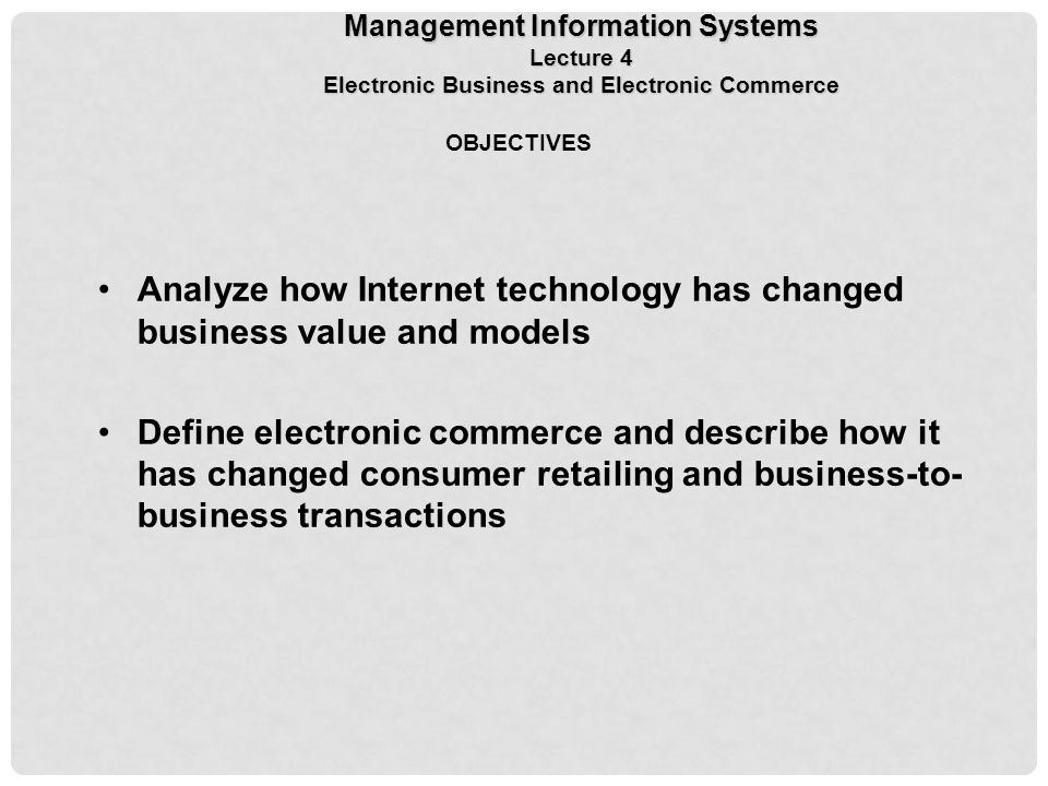 OBJECTIVES Analyze how Internet technology has changed business value and models Define electronic commerce and describe how it has changed consumer retailing and business-to- business transactions Management Information Systems Lecture 4 Electronic Business and Electronic Commerce