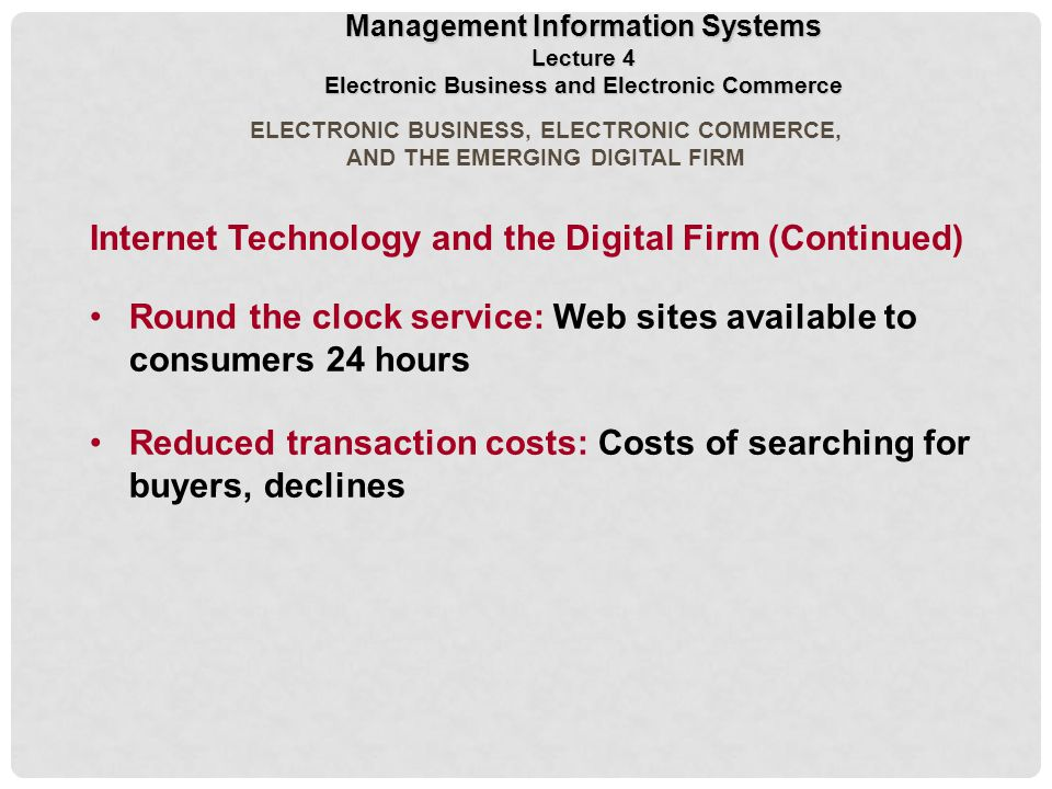 ELECTRONIC BUSINESS, ELECTRONIC COMMERCE, AND THE EMERGING DIGITAL FIRM Round the clock service: Web sites available to consumers 24 hours Reduced transaction costs: Costs of searching for buyers, declines Management Information Systems Lecture 4 Electronic Business and Electronic Commerce Internet Technology and the Digital Firm (Continued)