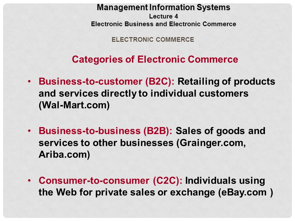 ELECTRONIC COMMERCE Categories of Electronic Commerce Business-to-customer (B2C): Retailing of products and services directly to individual customers (Wal-Mart.com) Business-to-business (B2B): Sales of goods and services to other businesses (Grainger.com, Ariba.com) Consumer-to-consumer (C2C): Individuals using the Web for private sales or exchange (eBay.com ) Management Information Systems Lecture 4 Electronic Business and Electronic Commerce