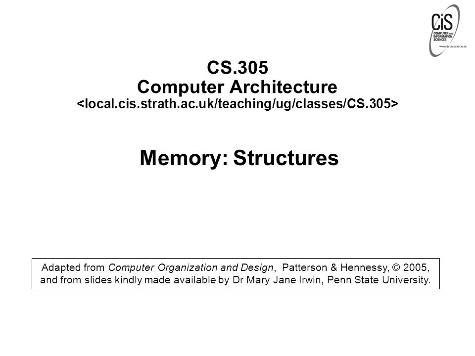 CS.305 Computer Architecture Memory: Structures Adapted from Computer Organization and Design, Patterson & Hennessy, © 2005, and from slides kindly made available by Dr Mary Jane Irwin, Penn State University.