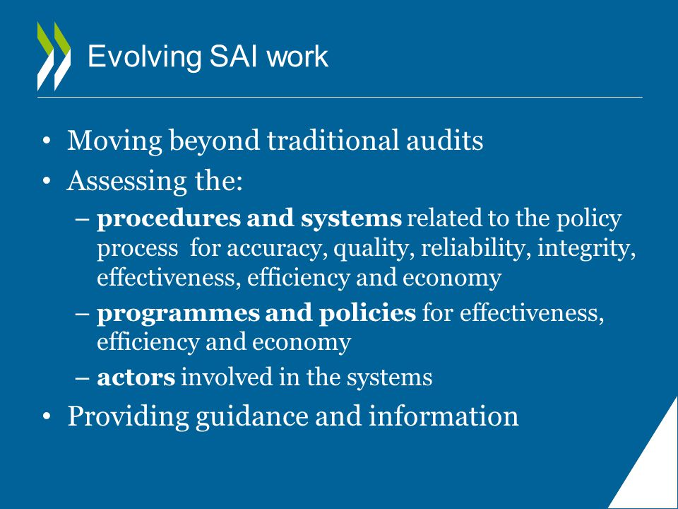 Evolving SAI work Moving beyond traditional audits Assessing the: – procedures and systems related to the policy process for accuracy, quality, reliability, integrity, effectiveness, efficiency and economy – programmes and policies for effectiveness, efficiency and economy – actors involved in the systems Providing guidance and information