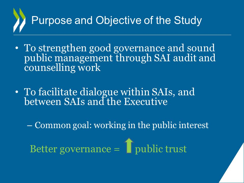 Purpose and Objective of the Study To strengthen good governance and sound public management through SAI audit and counselling work To facilitate dialogue within SAIs, and between SAIs and the Executive – Common goal: working in the public interest Better governance = public trust