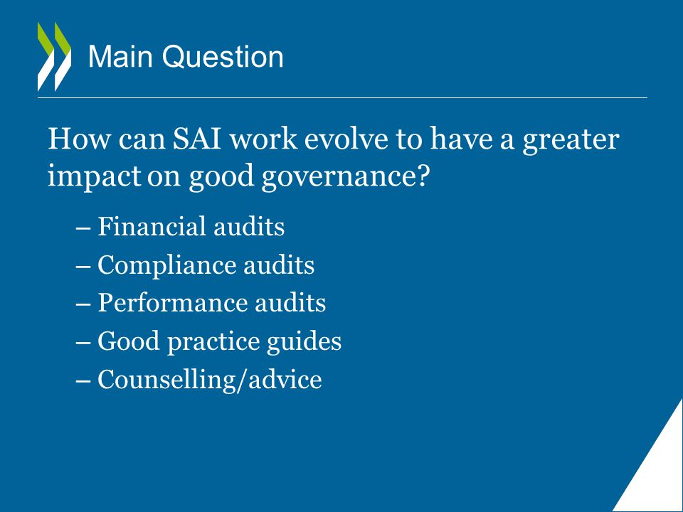 Main Question – Financial audits – Compliance audits – Performance audits – Good practice guides – Counselling/advice How can SAI work evolve to have a greater impact on good governance