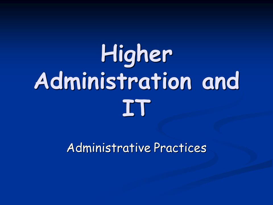 Higher Administration and IT Administrative Practices