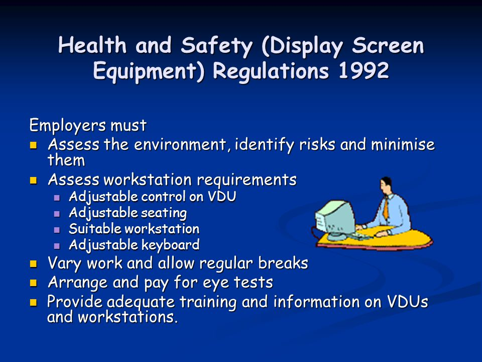 Health and Safety (Display Screen Equipment) Regulations 1992 Employers must Assess the environment, identify risks and minimise them Assess the environment, identify risks and minimise them Assess workstation requirements Assess workstation requirements Adjustable control on VDU Adjustable control on VDU Adjustable seating Adjustable seating Suitable workstation Suitable workstation Adjustable keyboard Adjustable keyboard Vary work and allow regular breaks Vary work and allow regular breaks Arrange and pay for eye tests Arrange and pay for eye tests Provide adequate training and information on VDUs and workstations.
