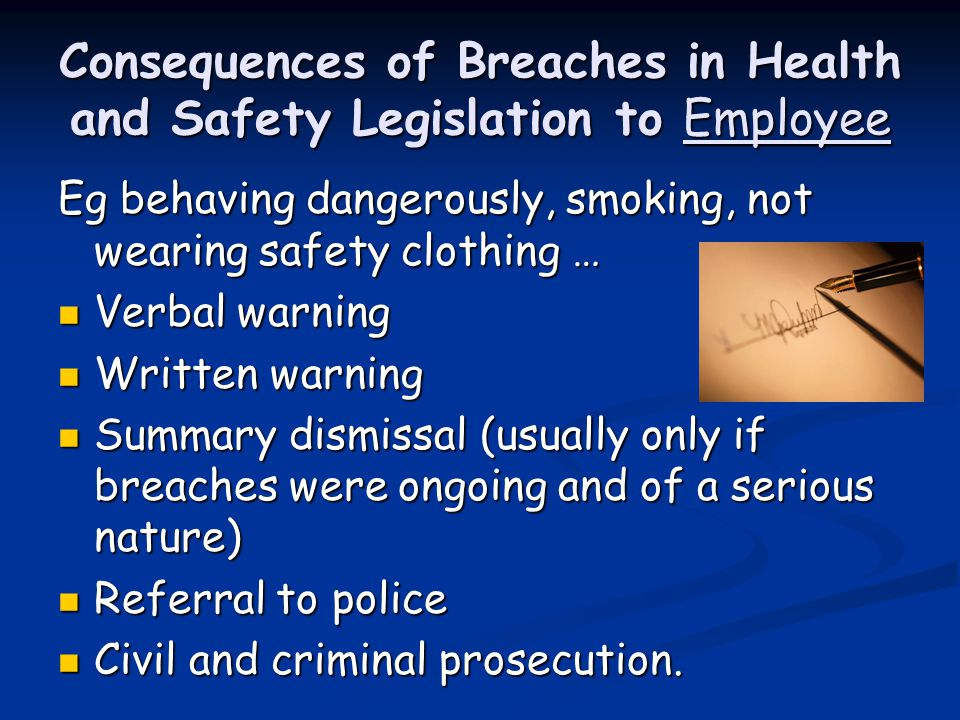 Consequences of Breaches in Health and Safety Legislation to Employee Eg behaving dangerously, smoking, not wearing safety clothing … Verbal warning Verbal warning Written warning Written warning Summary dismissal (usually only if breaches were ongoing and of a serious nature) Summary dismissal (usually only if breaches were ongoing and of a serious nature) Referral to police Referral to police Civil and criminal prosecution.