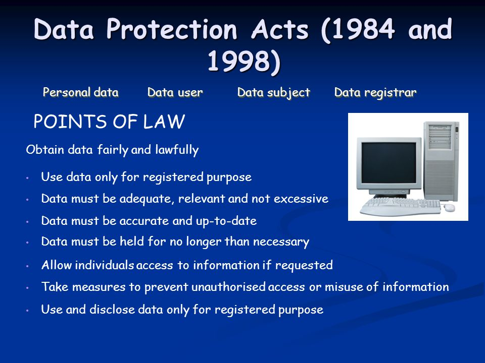 Data Protection Acts (1984 and 1998) Personal data Data userData subjectData registrar Use and disclose data only for registered purpose Take measures to prevent unauthorised access or misuse of information Allow individuals access to information if requested Data must be held for no longer than necessary Data must be accurate and up-to-date Data must be adequate, relevant and not excessive Use data only for registered purpose Obtain data fairly and lawfully POINTS OF LAW