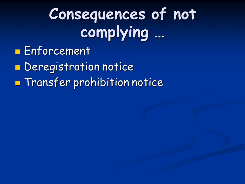Consequences of not complying … Enforcement Enforcement Deregistration notice Deregistration notice Transfer prohibition notice Transfer prohibition notice