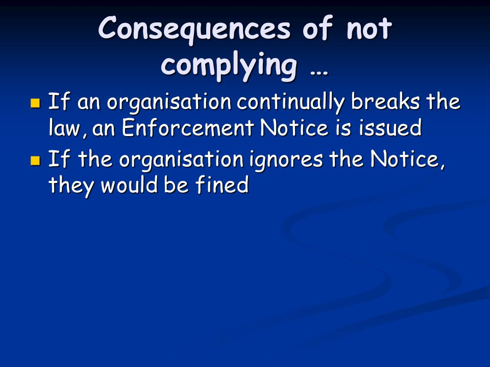 Consequences of not complying … If an organisation continually breaks the law, an Enforcement Notice is issued If an organisation continually breaks the law, an Enforcement Notice is issued If the organisation ignores the Notice, they would be fined If the organisation ignores the Notice, they would be fined