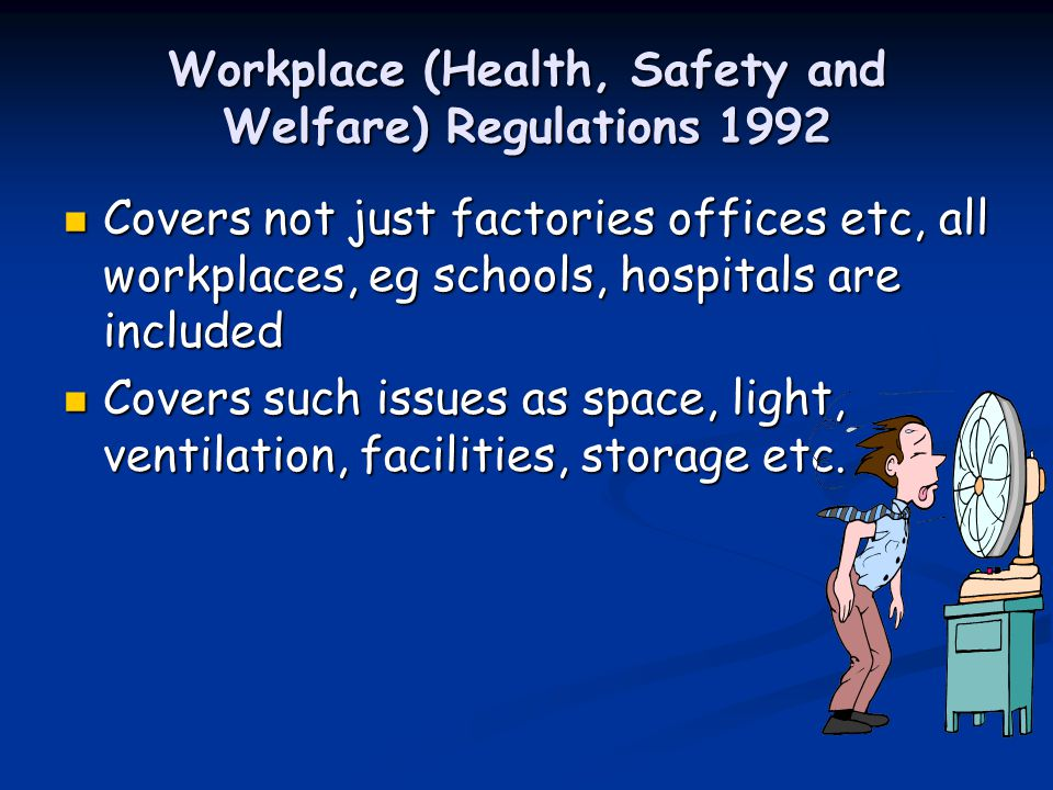 Workplace (Health, Safety and Welfare) Regulations 1992 Covers not just factories offices etc, all workplaces, eg schools, hospitals are included Covers not just factories offices etc, all workplaces, eg schools, hospitals are included Covers such issues as space, light, ventilation, facilities, storage etc.
