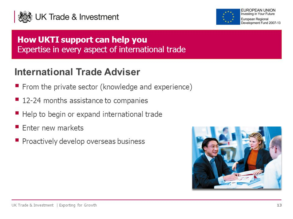 How UKTI support can help you Expertise in every aspect of international trade UK Trade & Investment | Exporting for Growth13 International Trade Adviser  From the private sector (knowledge and experience)  months assistance to companies  Help to begin or expand international trade  Enter new markets  Proactively develop overseas business