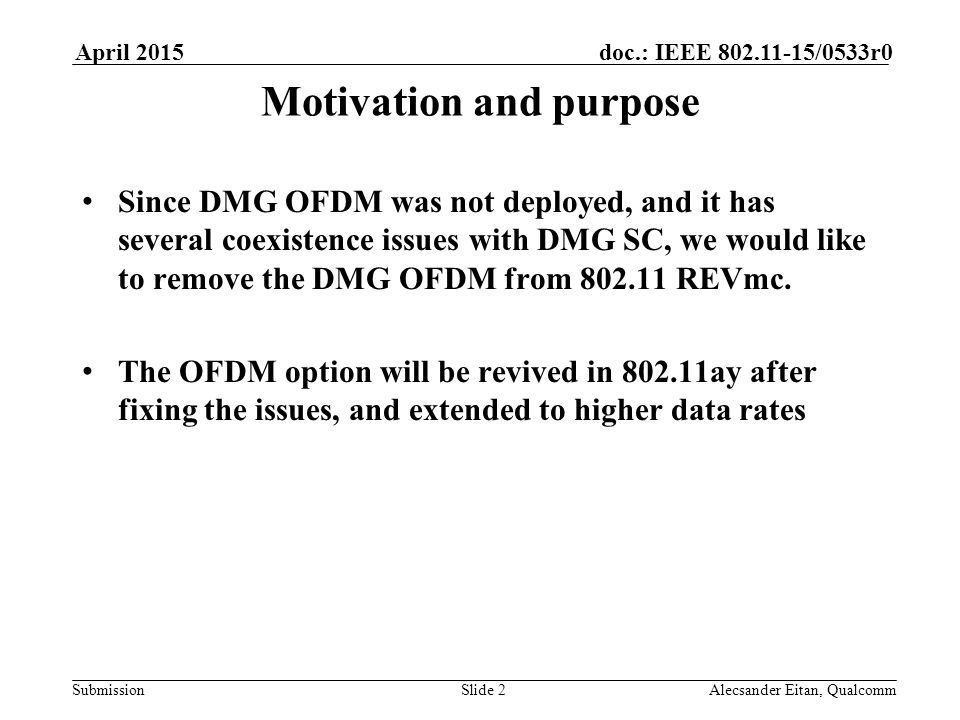 Submission doc.: IEEE /0533r0April 2015 Alecsander Eitan, QualcommSlide 2 Motivation and purpose Since DMG OFDM was not deployed, and it has several coexistence issues with DMG SC, we would like to remove the DMG OFDM from REVmc.