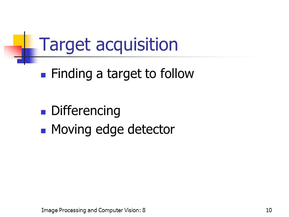 Image Processing and Computer Vision: 810 Target acquisition Finding a target to follow Differencing Moving edge detector