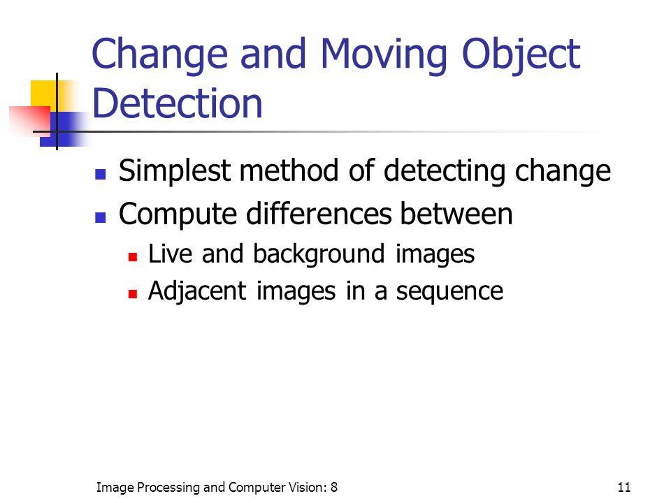 Image Processing and Computer Vision: 811 Change and Moving Object Detection Simplest method of detecting change Compute differences between Live and background images Adjacent images in a sequence