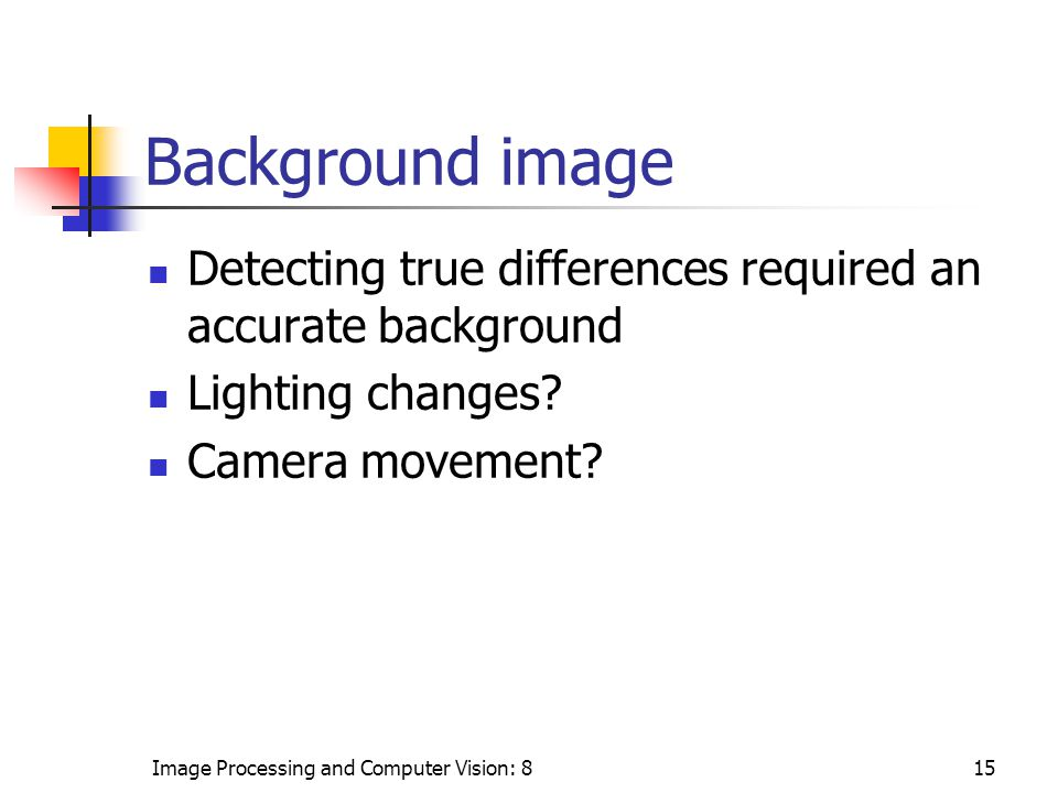 Image Processing and Computer Vision: 815 Background image Detecting true differences required an accurate background Lighting changes.