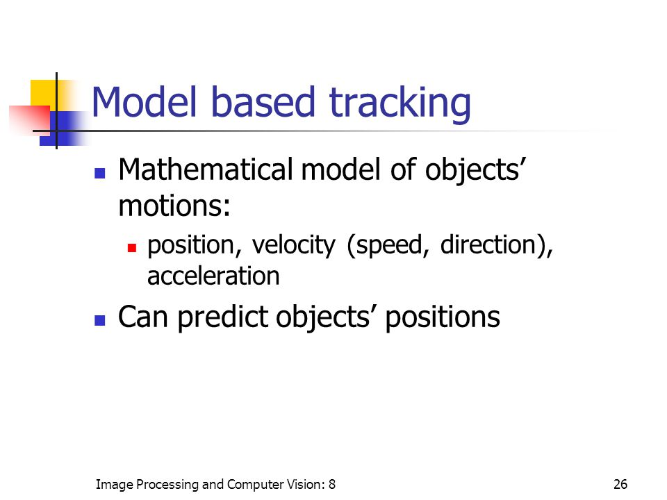 Image Processing and Computer Vision: 826 Model based tracking Mathematical model of objects' motions: position, velocity (speed, direction), acceleration Can predict objects' positions