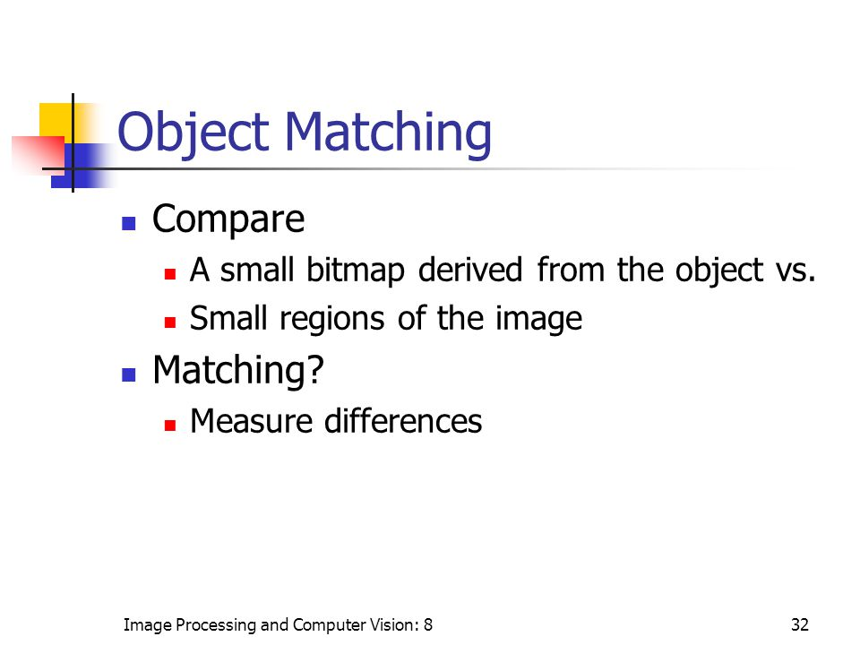 Image Processing and Computer Vision: 832 Object Matching Compare A small bitmap derived from the object vs.