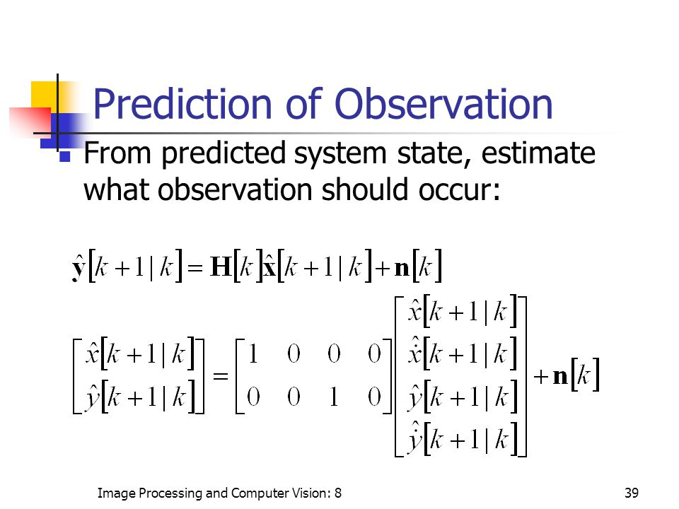 Image Processing and Computer Vision: 839 Prediction of Observation From predicted system state, estimate what observation should occur: