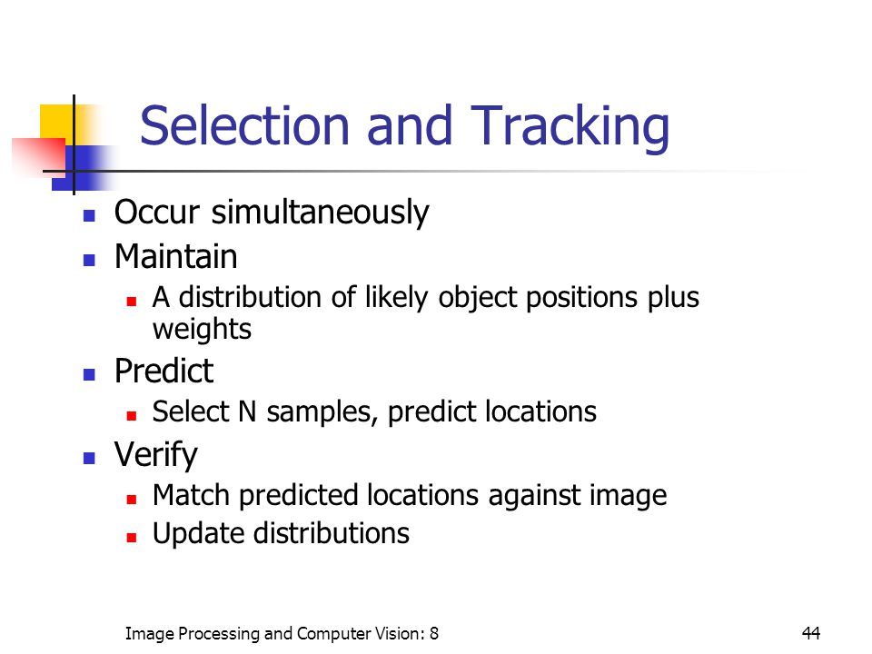 Image Processing and Computer Vision: 844 Selection and Tracking Occur simultaneously Maintain A distribution of likely object positions plus weights Predict Select N samples, predict locations Verify Match predicted locations against image Update distributions