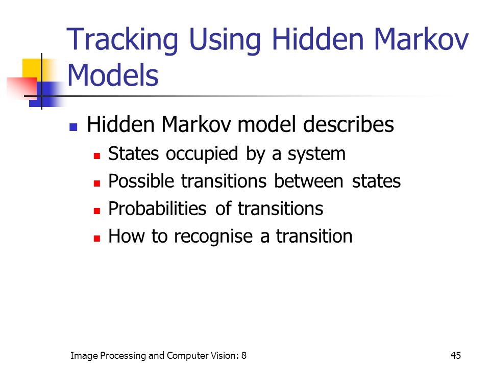 Image Processing and Computer Vision: 845 Tracking Using Hidden Markov Models Hidden Markov model describes States occupied by a system Possible transitions between states Probabilities of transitions How to recognise a transition