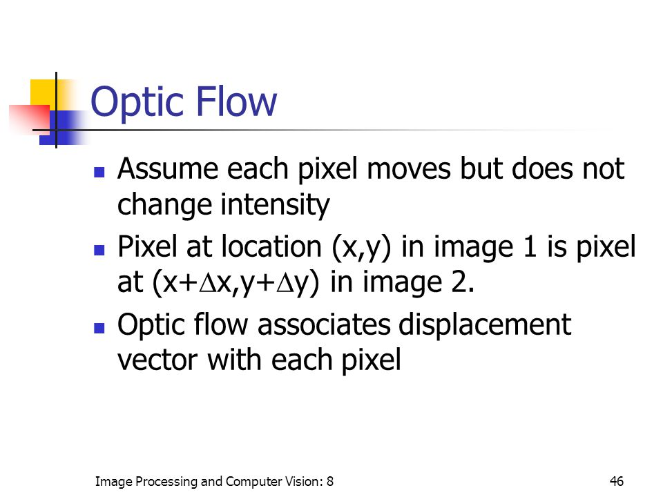 Image Processing and Computer Vision: 846 Optic Flow Assume each pixel moves but does not change intensity Pixel at location (x,y) in image 1 is pixel at (x+  x,y+  y) in image 2.