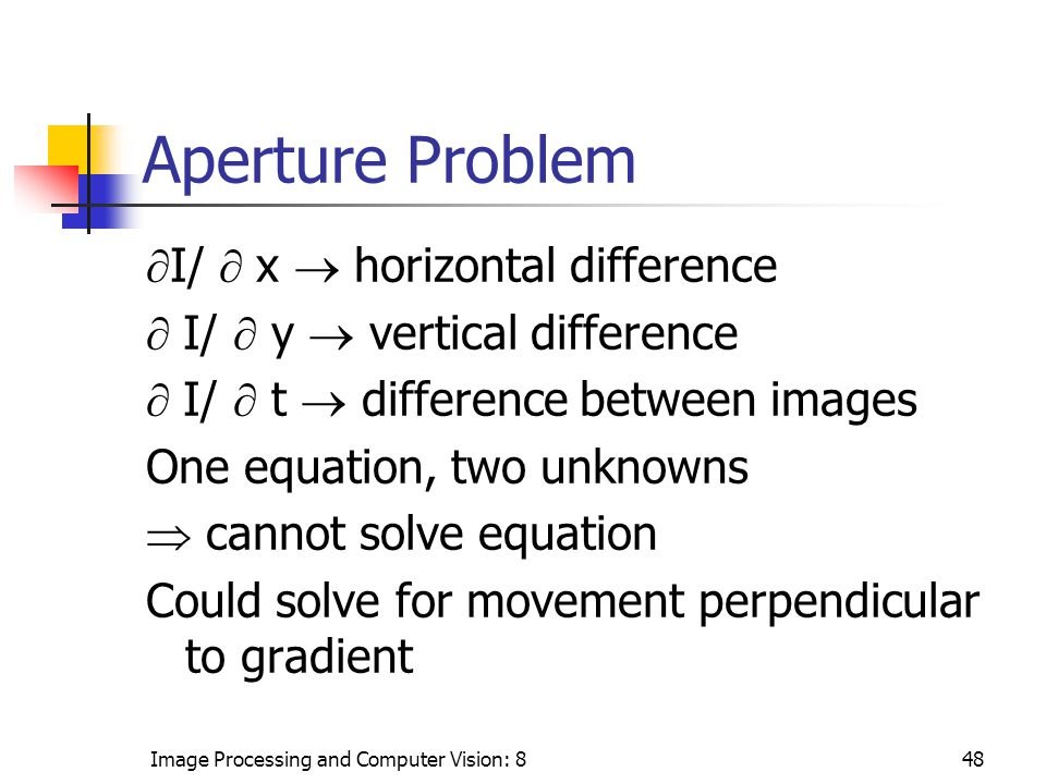 Image Processing and Computer Vision: 848 Aperture Problem  I/  x  horizontal difference  I/  y  vertical difference  I/  t  difference between images One equation, two unknowns  cannot solve equation Could solve for movement perpendicular to gradient