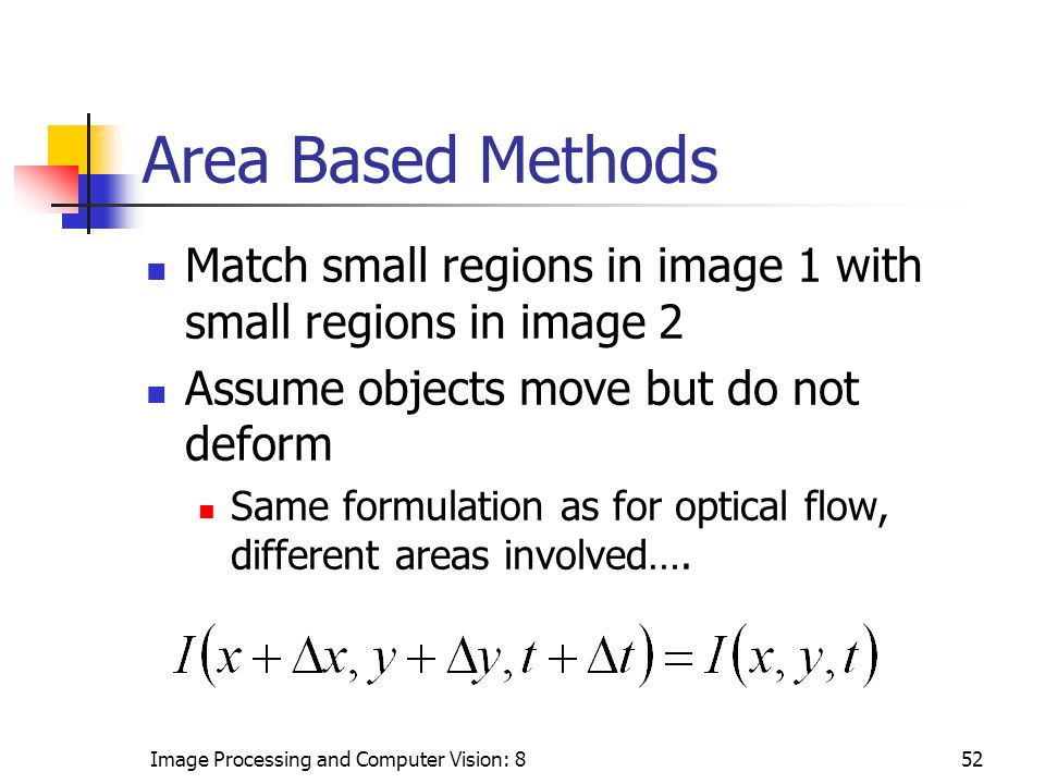 Image Processing and Computer Vision: 852 Area Based Methods Match small regions in image 1 with small regions in image 2 Assume objects move but do not deform Same formulation as for optical flow, different areas involved….