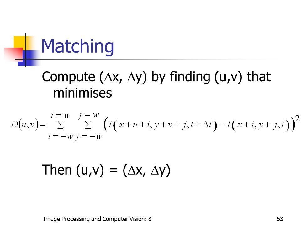 Image Processing and Computer Vision: 853 Matching Compute (  x,  y) by finding (u,v) that minimises Then (u,v) = (  x,  y)