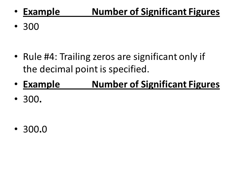 Example Number of Significant Figures 300 Rule #4: Trailing zeros are significant only if the decimal point is specified.