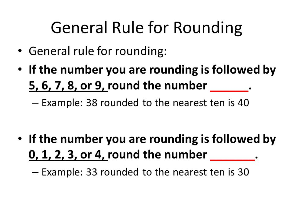 General Rule for Rounding General rule for rounding: If the number you are rounding is followed by 5, 6, 7, 8, or 9, round the number ______.